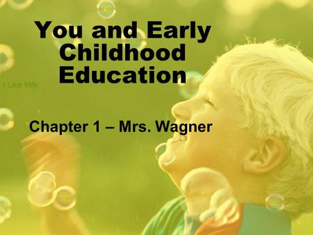 You and Early Childhood Education Chapter 1 – Mrs. Wagner I Like Milk.
