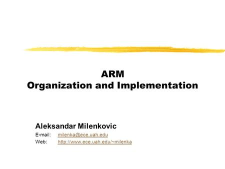 ARM Organization and Implementation Aleksandar Milenkovic   Web:http://www.ece.uah.edu/~milenkahttp://www.ece.uah.edu/~milenka.