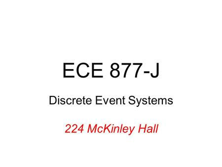 ECE 877-J Discrete <strong>Event</strong> Systems 224 McKinley Hall.