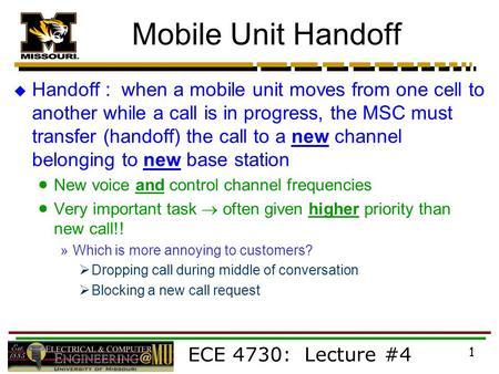 ECE 4730: Lecture #4 1 Mobile Unit Handoff  Handoff : when a mobile unit moves from one cell to another while a call is in progress, the MSC must transfer.