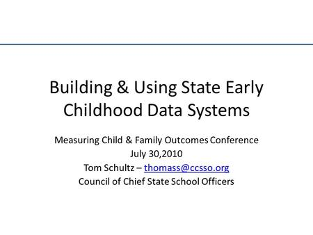 Building & Using State Early Childhood Data Systems Measuring Child & Family Outcomes Conference July 30,2010 Tom Schultz –