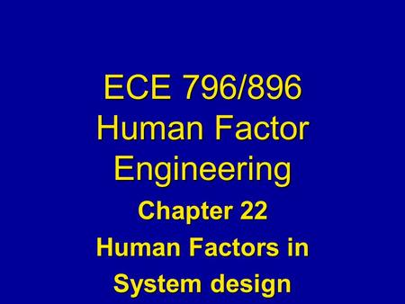 ECE 796/896 Human Factor Engineering Chapter 22 Human Factors in System design.
