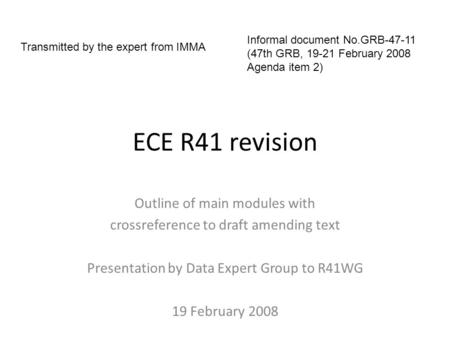 ECE R41 revision Outline of main modules with crossreference to draft amending text Presentation by Data Expert Group to R41WG 19 February 2008 Informal.