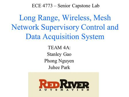 ECE 4773 – Senior Capstone Lab Long Range, Wireless, Mesh Network Supervisory Control and Data Acquisition System TEAM 4A: Stanley Gao Phong Nguyen Juhee.