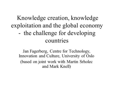 Knowledge creation, knowledge exploitation and the global economy - the challenge for developing countries Jan Fagerberg, Centre for Technology, Innovation.