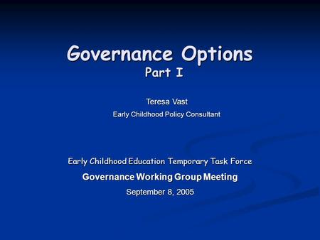 Governance Options Part I Early Childhood Education Temporary Task Force Governance Working Group Meeting September 8, 2005 Teresa Vast Early Childhood.