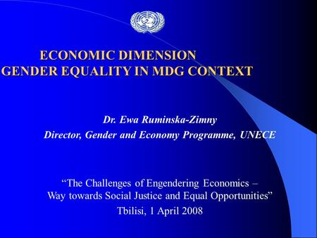 "Dr. Ewa Ruminska-Zimny Director, Gender and Economy Programme, UNECE ""The Challenges of Engendering Economics – Way towards Social Justice and Equal Opportunities"""