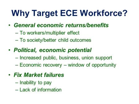 Why Target ECE Workforce? General economic returns/benefits –To workers/multiplier effect –To society/better child outcomes Political, economic potential.