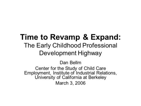 Time to Revamp & Expand: The Early Childhood Professional Development Highway Dan Bellm Center for the Study of Child Care Employment, Institute of Industrial.