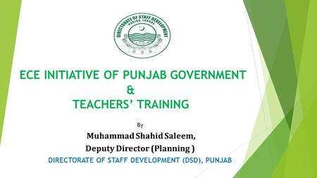 ECE INITIATIVE OF PUNJAB GOVERNMENT & TEACHERS' TRAINING By Muhammad Shahid Saleem, Deputy Director (Planning ) DIRECTORATE OF STAFF DEVELOPMENT (DSD),
