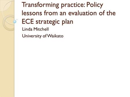 Transforming practice: Policy lessons from an evaluation of the ECE strategic plan Linda Mitchell University of Waikato.