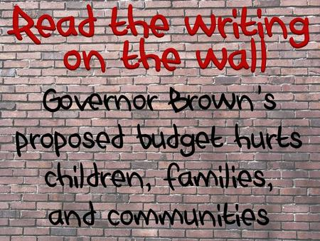 Governor Brown's proposed budget hurts children, families, and communities.