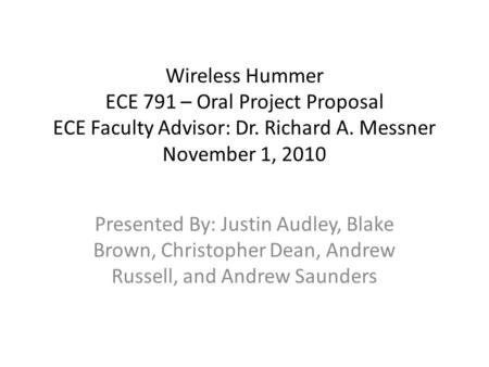 Wireless Hummer ECE 791 – Oral Project Proposal ECE Faculty Advisor: Dr. Richard A. Messner November 1, 2010 Presented By: Justin Audley, Blake Brown,