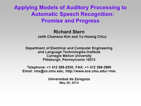 Applying Models of Auditory Processing to Automatic Speech Recognition: Promise and Progress Richard Stern (with Chanwoo Kim and Yu-Hsiang Chiu) Department.