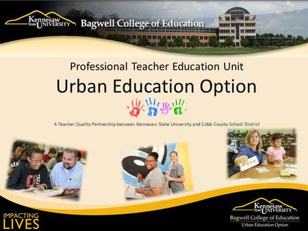 Professional Teacher Education Unit Urban Education Option A Teacher Quality Partnership between Kennesaw State University and Cobb County School District.