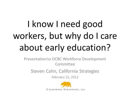 I know I need good workers, but why do I care about early education? Presentation to OCBC Workforce Development Committee Steven Cahn, California Strategies.