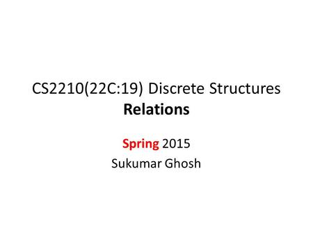 CS2210(22C:19) Discrete Structures Relations Spring 2015 Sukumar Ghosh.