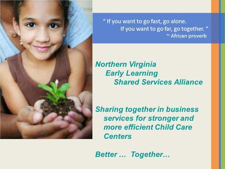 Northern Virginia Early Learning Shared Services Alliance Sharing together in business services for stronger and more efficient Child Care Centers Better.