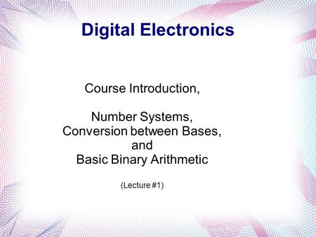 Digital Electronics Course Introduction, Number Systems, Conversion between Bases, and Basic Binary Arithmetic (Lecture #1)