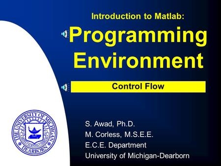 Programming Environment S. Awad, Ph.D. M. Corless, M.S.E.E. E.C.E. Department University of Michigan-Dearborn Introduction to Matlab: Control Flow.