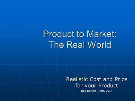 Product to Market: The Real World Realistic Cost and Price for your Product Bob Barton – Apr. 2014.