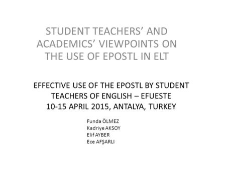 EFFECTIVE USE OF THE EPOSTL BY STUDENT TEACHERS OF ENGLISH – EFUESTE 10-15 APRIL 2015, ANTALYA, TURKEY STUDENT TEACHERS' AND ACADEMICS' VIEWPOINTS ON THE.