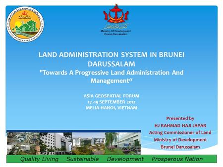 "LAND ADMINISTRATION SYSTEM IN BRUNEI DARUSSALAM Towards A Progressive Land Administration And Management"" ASIA GEOSPATIAL FORUM 17 -19 SEPTEMBER 2012."