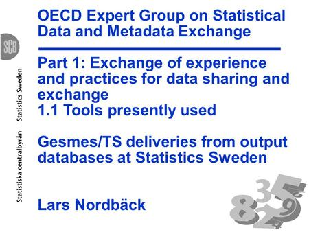 OECD Expert Group on Statistical Data and Metadata Exchange Part 1: Exchange of experience and practices for data sharing and exchange 1.1 Tools presently.