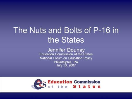 The Nuts and Bolts of P-16 in the States Jennifer Dounay Education Commission of the States National Forum on Education Policy Philadelphia, PA July 13,