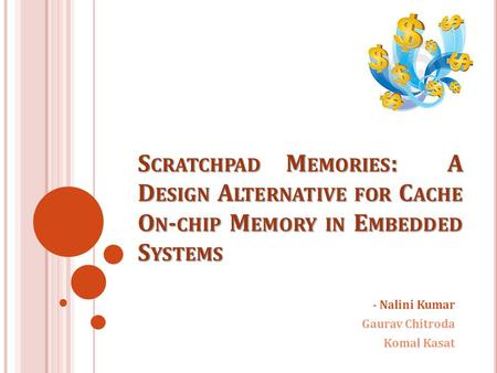 S CRATCHPAD M EMORIES : A D ESIGN A LTERNATIVE FOR C ACHE O N - CHIP M EMORY IN E MBEDDED S YSTEMS - Nalini Kumar Gaurav Chitroda Komal Kasat.