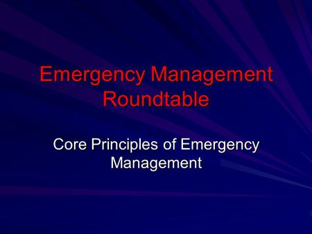 Emergency Management Roundtable Core Principles of Emergency Management.
