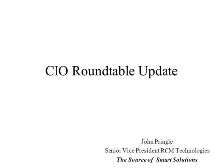 CIO Roundtable Update John Pringle Senior Vice President RCM Technologies The Source of Smart Solutions.