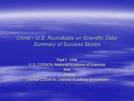 China – U.S. Roundtable on Scientific Data: Summary of Success Stories Paul F. Uhlir U.S. CODATA, National Academy of Sciences And LI Jianhui Chinese CODATA,