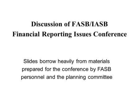 Discussion of FASB/IASB Financial Reporting Issues Conference Slides borrow heavily from materials prepared for the conference by FASB personnel and the.