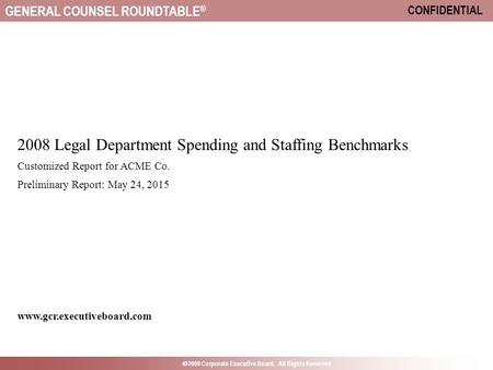 GENERAL COUNSEL ROUNDTABLE ®  2008 Corporate Executive Board. All Rights Reserved CONFIDENTIAL 2008 Legal Department Spending and Staffing Benchmarks.