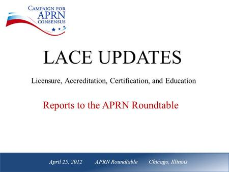 April 25, 2012 APRN Roundtable Chicago, Illinois Reports to the APRN Roundtable LACE UPDATES Licensure, Accreditation, Certification, and Education April.