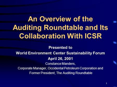 1 An Overview of the Auditing Roundtable and Its Collaboration With ICSR Presented to World Environment Center Sustainability Forum April 26, 2001 Constance.