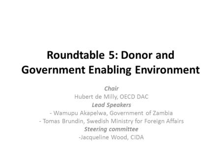 Roundtable 5: Donor and Government Enabling Environment Chair Hubert de Milly, OECD DAC Lead Speakers - Wamupu Akapelwa, Government of Zambia - Tomas Brundin,