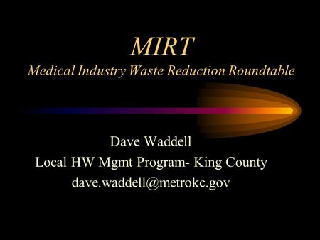 MIRT Medical Industry Waste Reduction Roundtable Dave Waddell Local HW Mgmt Program- King County