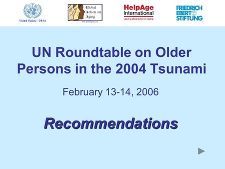 UN Roundtable on Older Persons in the 2004 Tsunami February 13-14, 2006 Recommendations.
