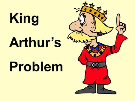 King Arthur's Problem King Arthur had a problem. It was time for his daughter Glissandra to marry and he had to find a suitable husband for her. Now.