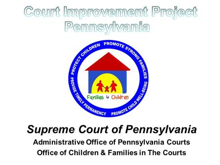 Supreme Court of Pennsylvania Administrative Office of Pennsylvania Courts Office of Children & Families in The Courts.