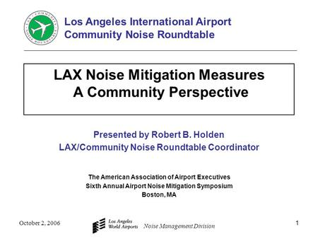 Noise Management Division October 2, 20061 LAX Noise Mitigation Measures A Community Perspective Presented by Robert B. Holden LAX/Community Noise Roundtable.
