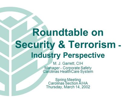 Roundtable on Security & Terrorism - Industry Perspective M. J. Garrett, CIH Manager - Corporate Safety Carolinas HealthCare System Spring Meeting Carolinas.