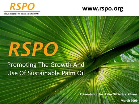 Promoting The Growth And Use Of Sustainable Palm Oil RSPO www.rspo.org Presentation for Palm Oil Sector Ghana March 2009 RSPO Roundtable on Sustainable.