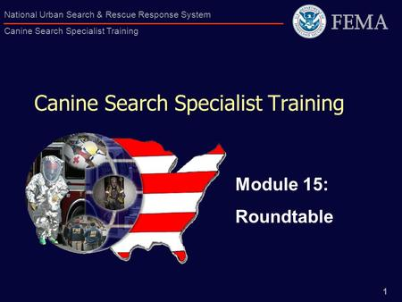 1 National Urban Search & Rescue Response System Canine Search Specialist Training Canine Search Specialist Training Module 15: Roundtable.