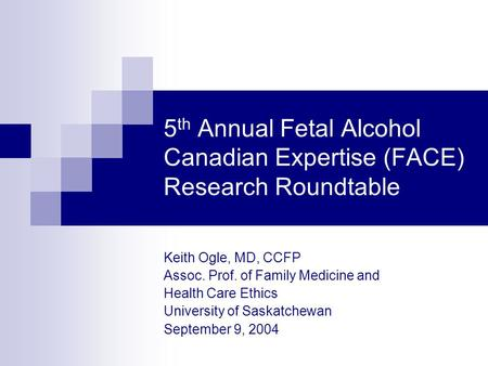 5 th Annual Fetal Alcohol Canadian Expertise (FACE) Research Roundtable Keith Ogle, MD, CCFP Assoc. Prof. of Family Medicine and Health Care Ethics University.