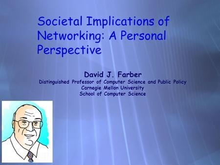 Societal Implications of Networking: A Personal Perspective David J. Farber Distinguished Professor of Computer Science and Public Policy Carnegie Mellon.