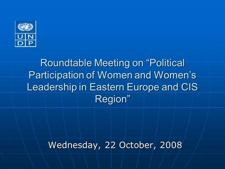 "Roundtable Meeting on ""Political Participation of Women and Women's Leadership in Eastern Europe and CIS Region"" Wednesday, 22 October, 2008."