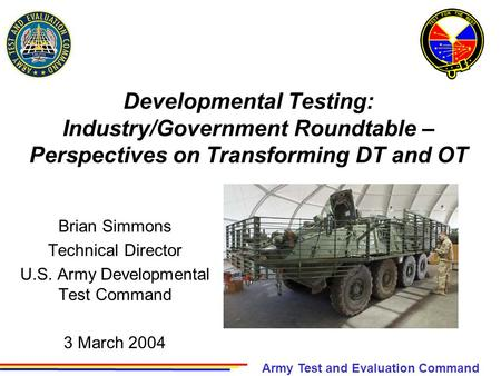 Army Test and Evaluation Command Developmental Testing: Industry/Government Roundtable – Perspectives on Transforming DT and OT Brian Simmons Technical.